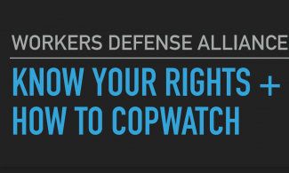Workers Defense Alliance: Know Your Rights + How To Copwatch.